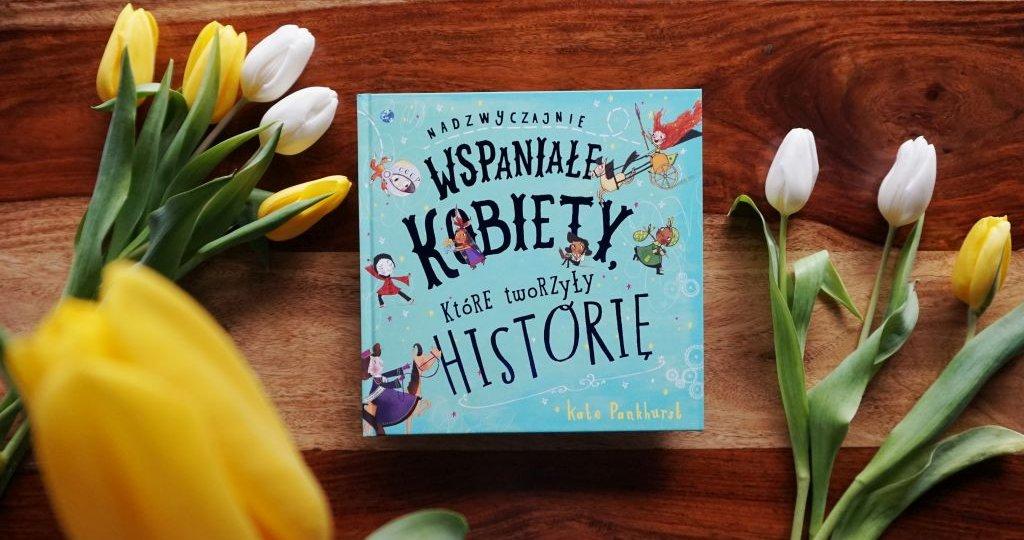 Nadzwyczajnie wspaniałe kobiety, które tworzyły historię - Kate Pankhurst